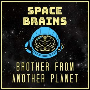 Space Brains - 48 - Brother From Another Planet